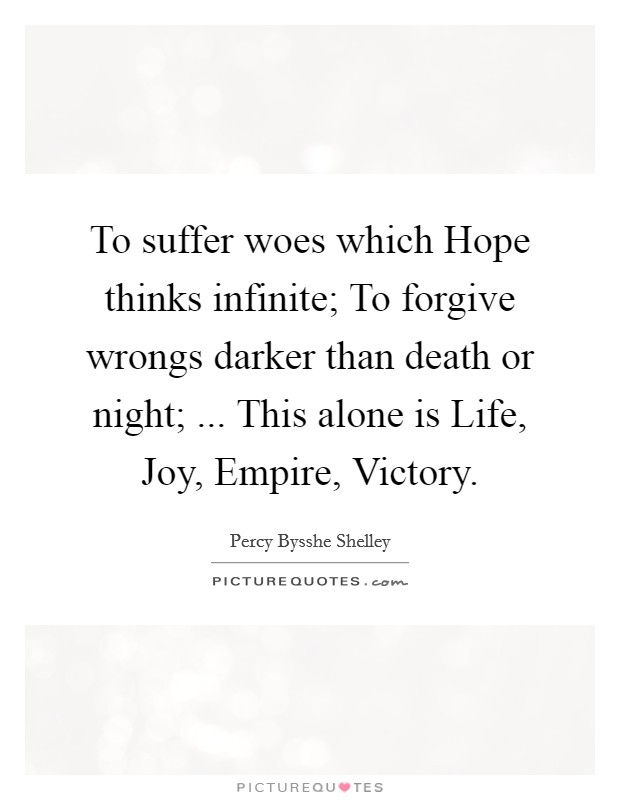 To suffer woes which Hope thinks infinite; To forgive wrongs darker than death or night; ... This alone is Life, Joy, Empire, Victory Picture Quote #1
