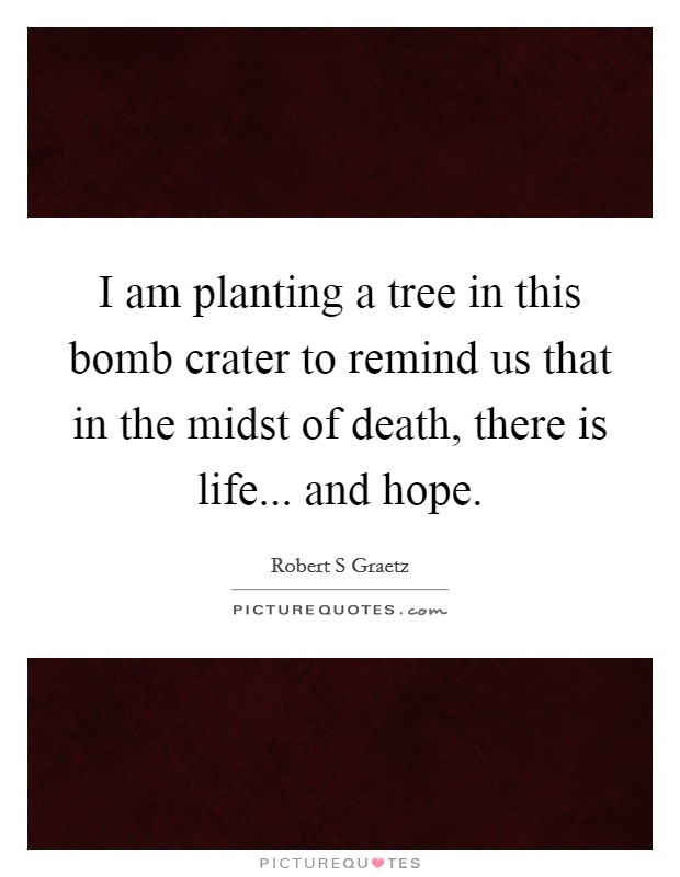I am planting a tree in this bomb crater to remind us that in the midst of death, there is life... and hope Picture Quote #1
