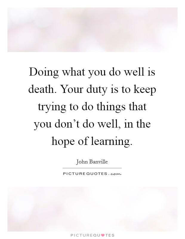 Doing what you do well is death. Your duty is to keep trying to do things that you don't do well, in the hope of learning Picture Quote #1