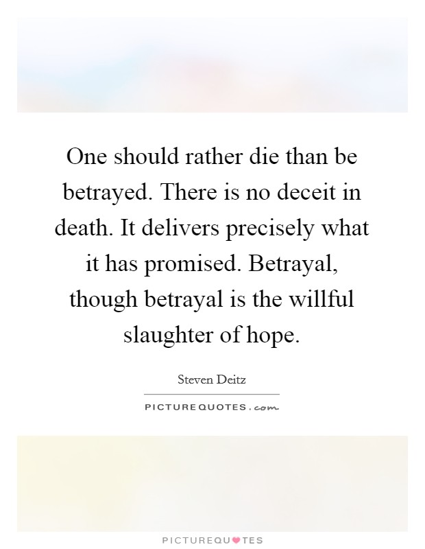 One should rather die than be betrayed. There is no deceit in death. It delivers precisely what it has promised. Betrayal, though betrayal is the willful slaughter of hope. Picture Quote #1