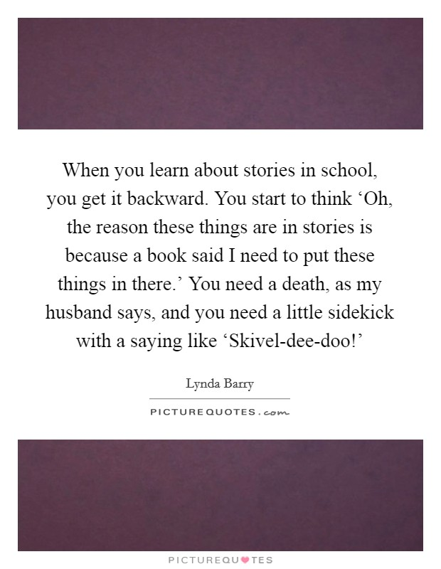 When you learn about stories in school, you get it backward. You start to think 'Oh, the reason these things are in stories is because a book said I need to put these things in there.' You need a death, as my husband says, and you need a little sidekick with a saying like 'Skivel-dee-doo!' Picture Quote #1