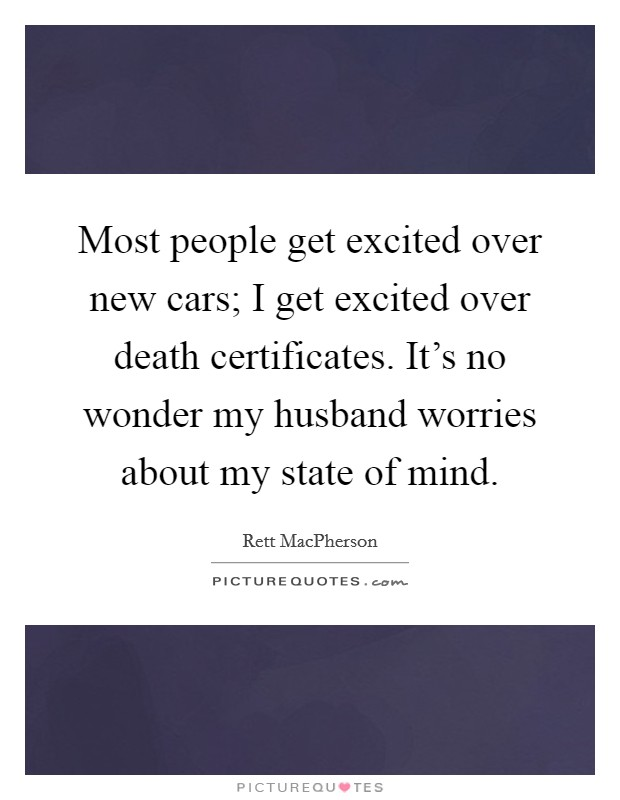 Most people get excited over new cars; I get excited over death certificates. It's no wonder my husband worries about my state of mind Picture Quote #1