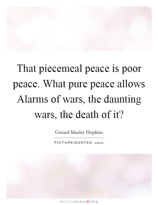 That piecemeal peace is poor peace. What pure peace allows Alarms of wars, the daunting wars, the death of it? Picture Quote #1