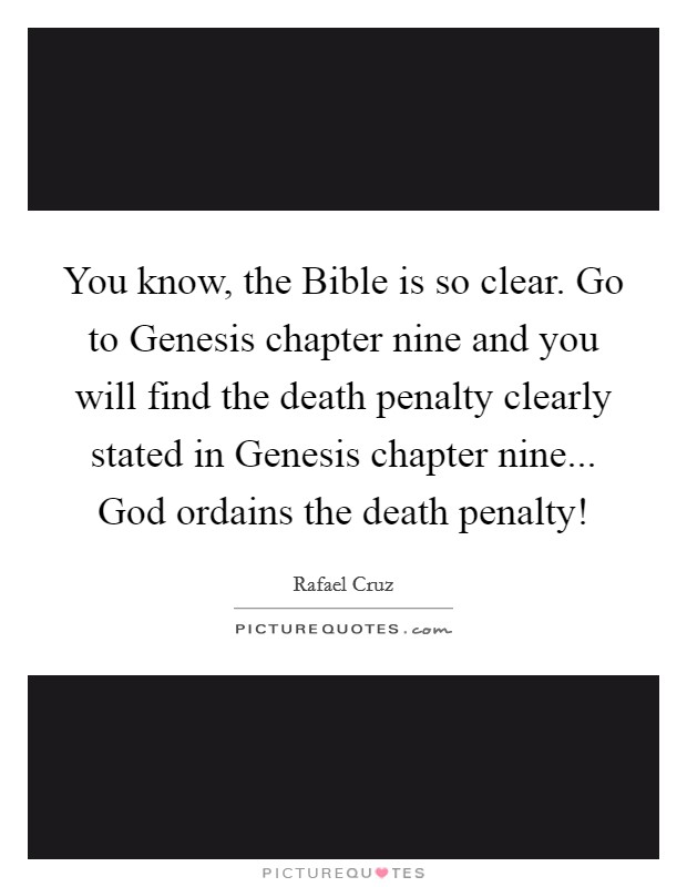 You know, the Bible is so clear. Go to Genesis chapter nine and you will find the death penalty clearly stated in Genesis chapter nine... God ordains the death penalty! Picture Quote #1