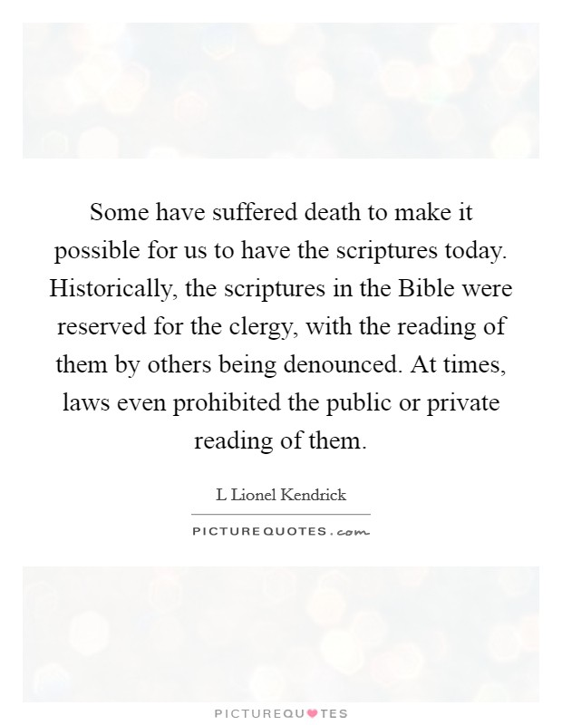 Some have suffered death to make it possible for us to have the scriptures today. Historically, the scriptures in the Bible were reserved for the clergy, with the reading of them by others being denounced. At times, laws even prohibited the public or private reading of them Picture Quote #1