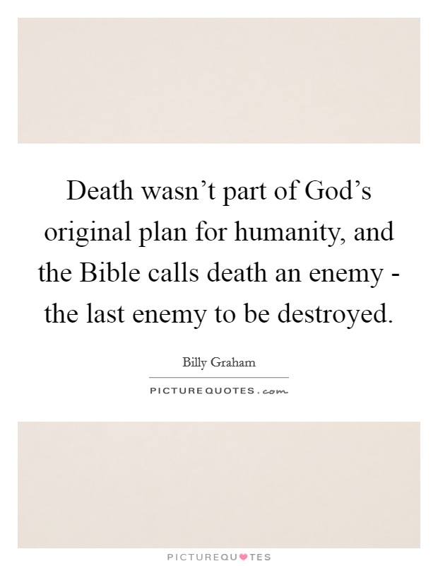 Death wasn't part of God's original plan for humanity, and the Bible calls death an enemy - the last enemy to be destroyed Picture Quote #1