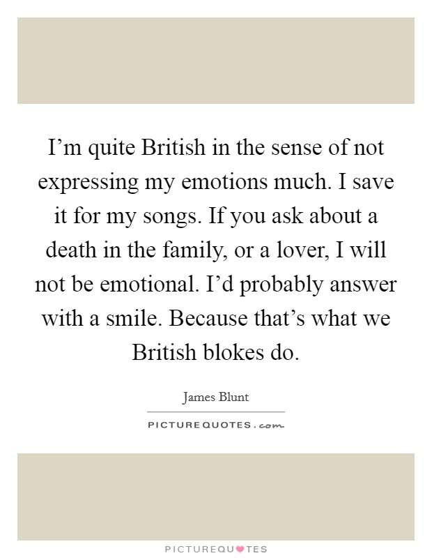 I'm quite British in the sense of not expressing my emotions much. I save it for my songs. If you ask about a death in the family, or a lover, I will not be emotional. I'd probably answer with a smile. Because that's what we British blokes do Picture Quote #1