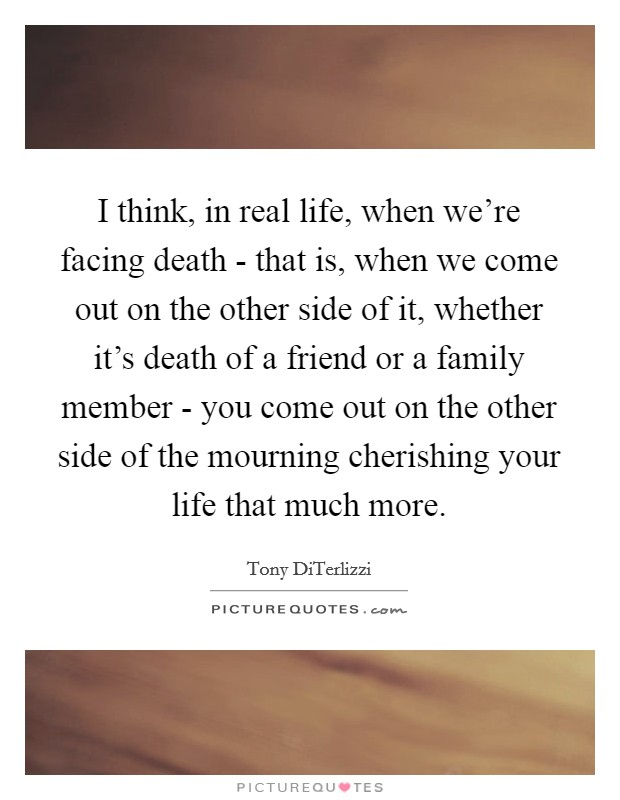 I think, in real life, when we're facing death - that is, when we come out on the other side of it, whether it's death of a friend or a family member - you come out on the other side of the mourning cherishing your life that much more Picture Quote #1