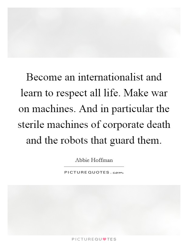 Become an internationalist and learn to respect all life. Make war on machines. And in particular the sterile machines of corporate death and the robots that guard them Picture Quote #1