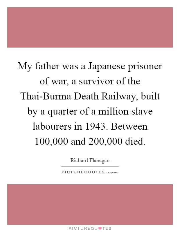 My father was a Japanese prisoner of war, a survivor of the Thai-Burma Death Railway, built by a quarter of a million slave labourers in 1943. Between 100,000 and 200,000 died Picture Quote #1