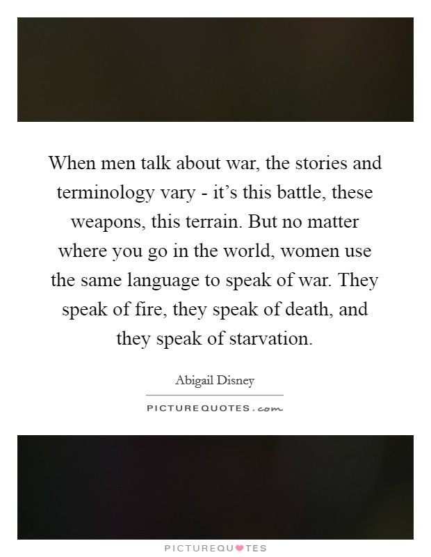 When men talk about war, the stories and terminology vary - it's this battle, these weapons, this terrain. But no matter where you go in the world, women use the same language to speak of war. They speak of fire, they speak of death, and they speak of starvation Picture Quote #1