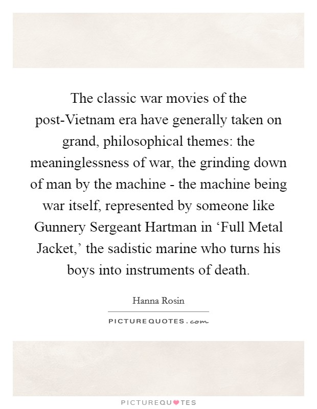 The classic war movies of the post-Vietnam era have generally taken on grand, philosophical themes: the meaninglessness of war, the grinding down of man by the machine - the machine being war itself, represented by someone like Gunnery Sergeant Hartman in 'Full Metal Jacket,' the sadistic marine who turns his boys into instruments of death Picture Quote #1