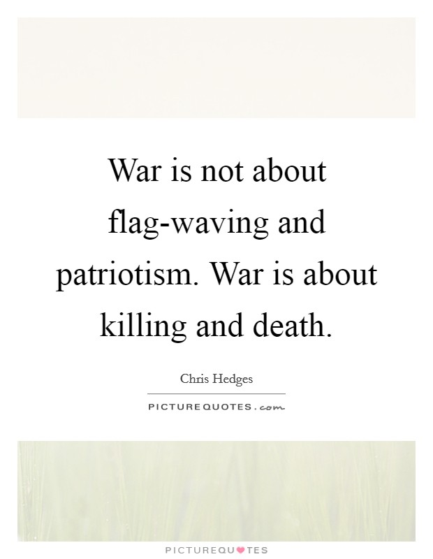 War is not about flag-waving and patriotism. War is about killing and death Picture Quote #1