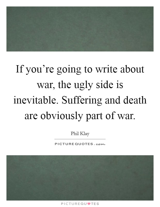 If you're going to write about war, the ugly side is inevitable. Suffering and death are obviously part of war Picture Quote #1