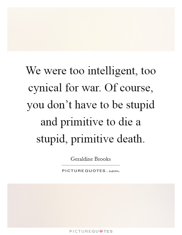 We were too intelligent, too cynical for war. Of course, you don't have to be stupid and primitive to die a stupid, primitive death Picture Quote #1