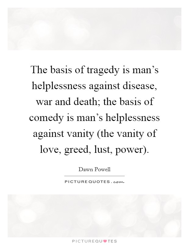The basis of tragedy is man's helplessness against disease, war and death; the basis of comedy is man's helplessness against vanity (the vanity of love, greed, lust, power) Picture Quote #1
