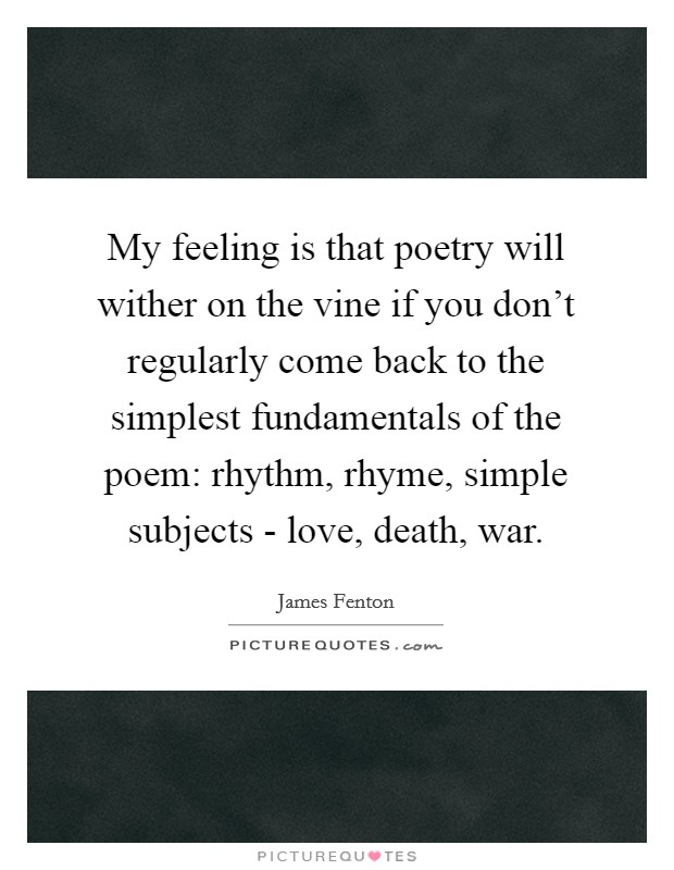 My feeling is that poetry will wither on the vine if you don't regularly come back to the simplest fundamentals of the poem: rhythm, rhyme, simple subjects - love, death, war Picture Quote #1