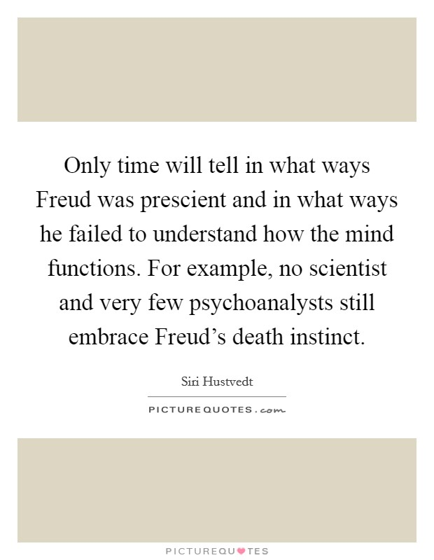 Only time will tell in what ways Freud was prescient and in what ways he failed to understand how the mind functions. For example, no scientist and very few psychoanalysts still embrace Freud's death instinct Picture Quote #1