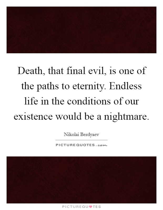 Death, that final evil, is one of the paths to eternity. Endless life in the conditions of our existence would be a nightmare Picture Quote #1