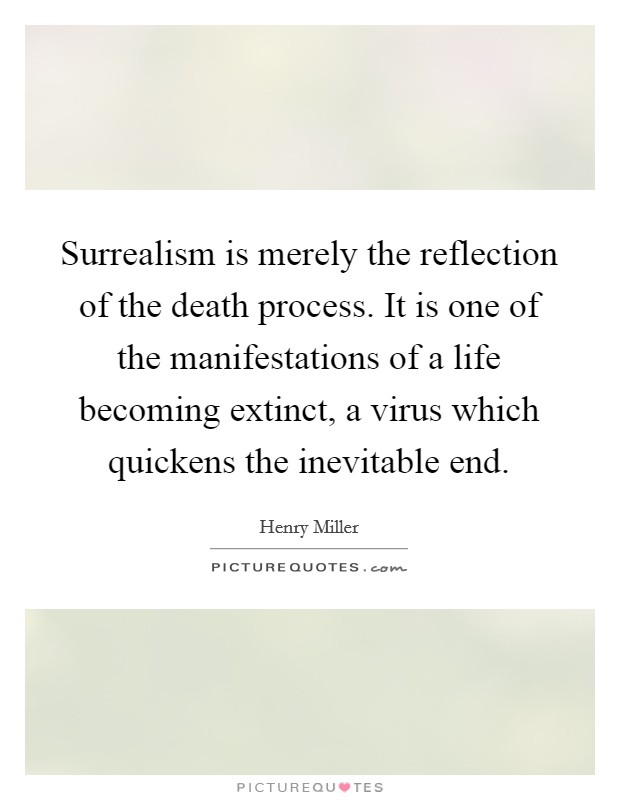 Surrealism is merely the reflection of the death process. It is one of the manifestations of a life becoming extinct, a virus which quickens the inevitable end Picture Quote #1