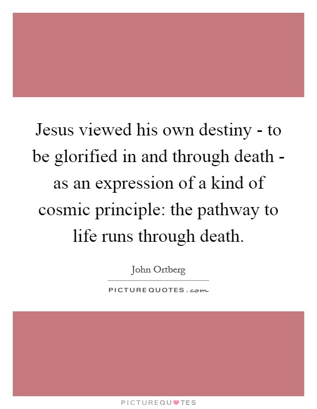 Jesus viewed his own destiny - to be glorified in and through death - as an expression of a kind of cosmic principle: the pathway to life runs through death Picture Quote #1