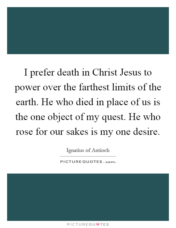 I prefer death in Christ Jesus to power over the farthest limits of the earth. He who died in place of us is the one object of my quest. He who rose for our sakes is my one desire Picture Quote #1