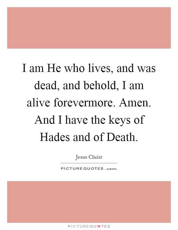 I am He who lives, and was dead, and behold, I am alive forevermore. Amen. And I have the keys of Hades and of Death Picture Quote #1