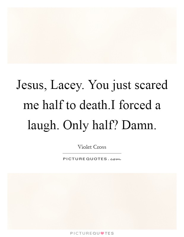 Jesus, Lacey. You just scared me half to death.I forced a laugh. Only half? Damn Picture Quote #1