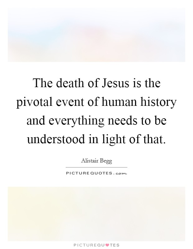 The death of Jesus is the pivotal event of human history and everything needs to be understood in light of that Picture Quote #1