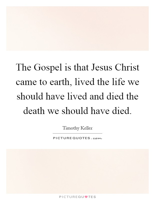 The Gospel is that Jesus Christ came to earth, lived the life we should have lived and died the death we should have died Picture Quote #1