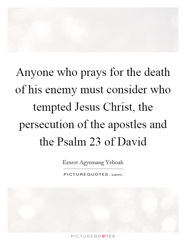 Anyone who prays for the death of his enemy must consider who tempted Jesus Christ, the persecution of the apostles and the Psalm 23 of David Picture Quote #1