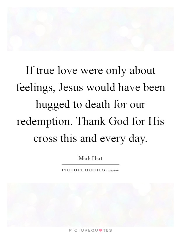 If true love were only about feelings, Jesus would have been hugged to death for our redemption. Thank God for His cross this and every day Picture Quote #1