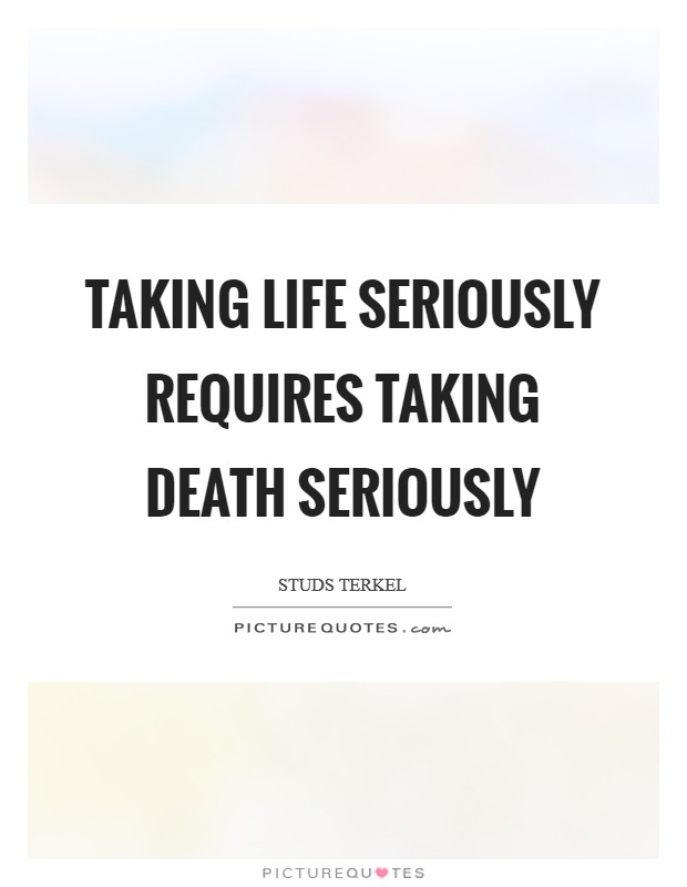 Taking life seriously requires taking death seriously Picture Quote #1