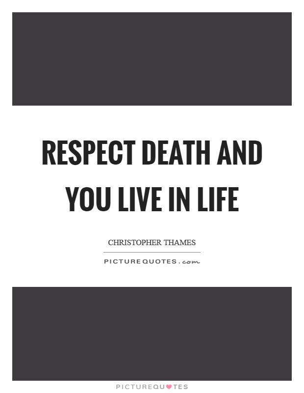 Respect Death and You Live In Life Picture Quote #1