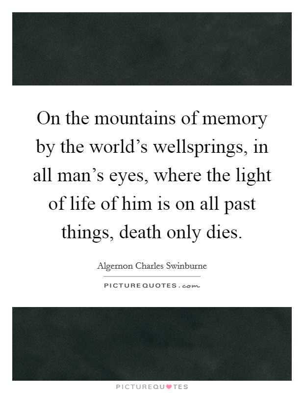 On the mountains of memory by the world's wellsprings, in all man's eyes, where the light of life of him is on all past things, death only dies Picture Quote #1