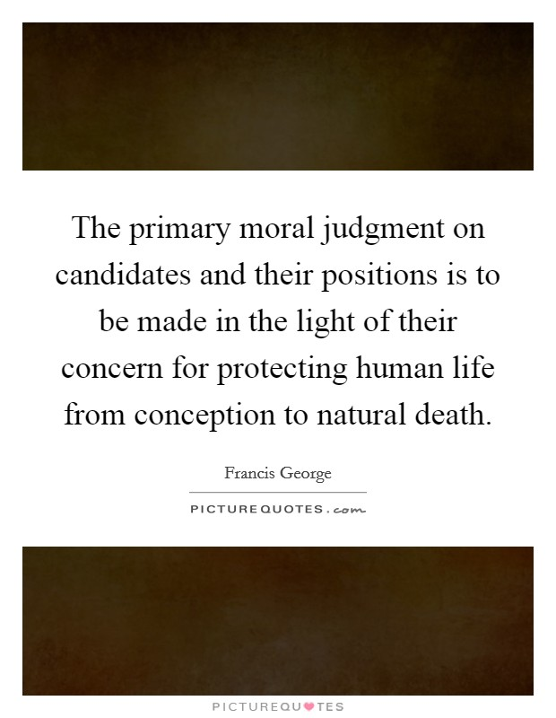 The primary moral judgment on candidates and their positions is to be made in the light of their concern for protecting human life from conception to natural death Picture Quote #1