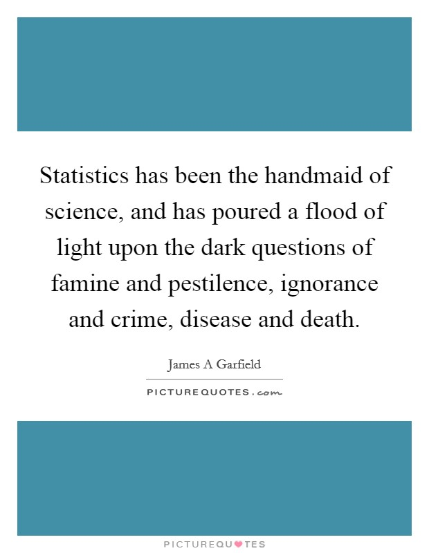 Statistics has been the handmaid of science, and has poured a flood of light upon the dark questions of famine and pestilence, ignorance and crime, disease and death Picture Quote #1