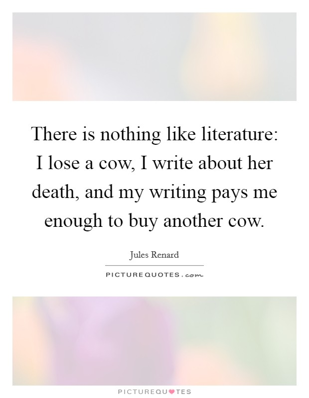 There is nothing like literature: I lose a cow, I write about her death, and my writing pays me enough to buy another cow Picture Quote #1