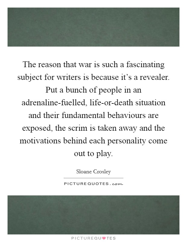 The reason that war is such a fascinating subject for writers is because it's a revealer. Put a bunch of people in an adrenaline-fuelled, life-or-death situation and their fundamental behaviours are exposed, the scrim is taken away and the motivations behind each personality come out to play Picture Quote #1