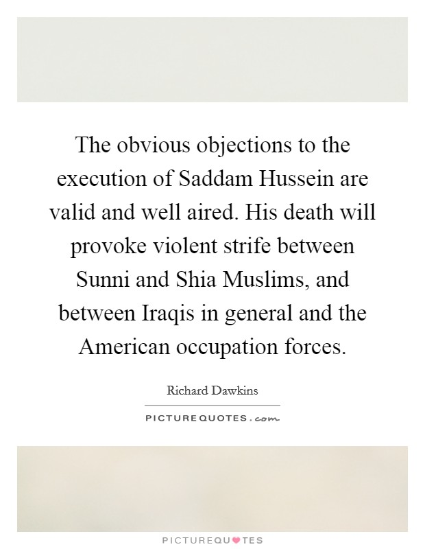 The obvious objections to the execution of Saddam Hussein are valid and well aired. His death will provoke violent strife between Sunni and Shia Muslims, and between Iraqis in general and the American occupation forces Picture Quote #1