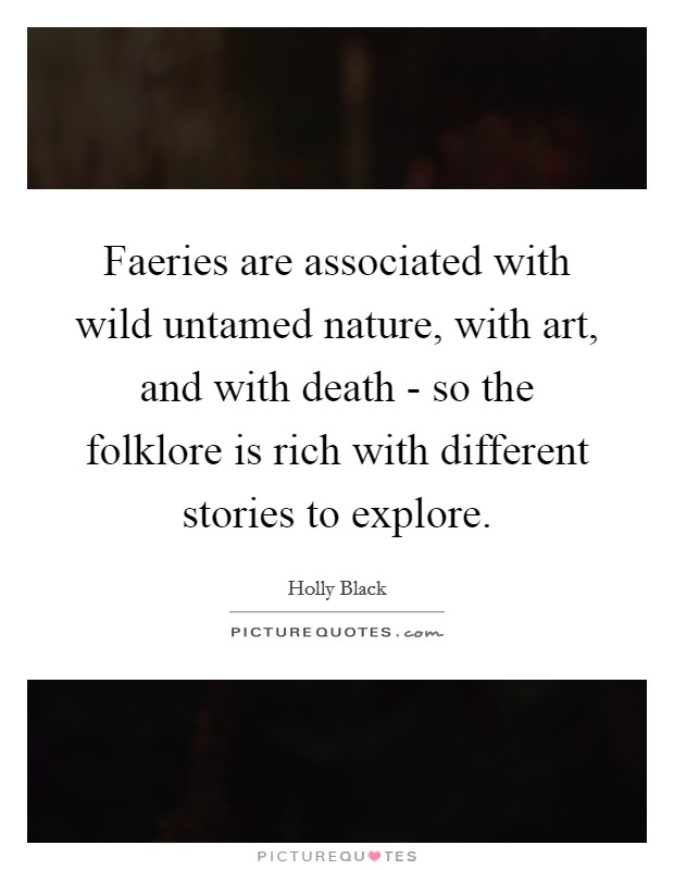 Faeries are associated with wild untamed nature, with art, and with death - so the folklore is rich with different stories to explore Picture Quote #1