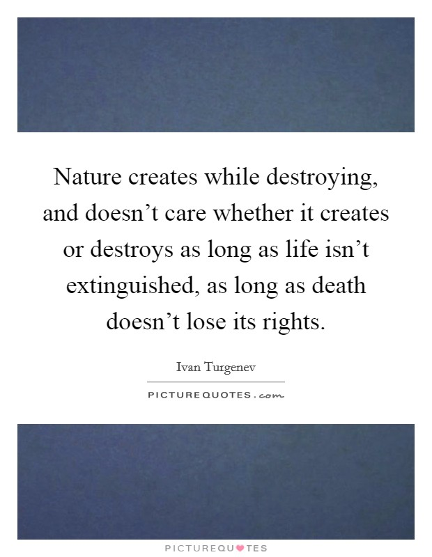 Nature creates while destroying, and doesn't care whether it creates or destroys as long as life isn't extinguished, as long as death doesn't lose its rights Picture Quote #1