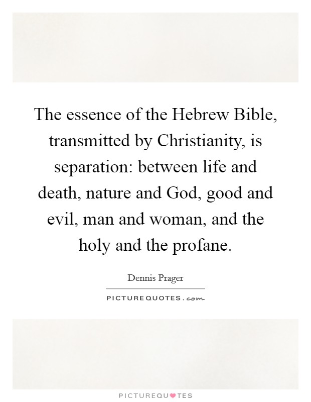 The essence of the Hebrew Bible, transmitted by Christianity, is separation: between life and death, nature and God, good and evil, man and woman, and the holy and the profane Picture Quote #1
