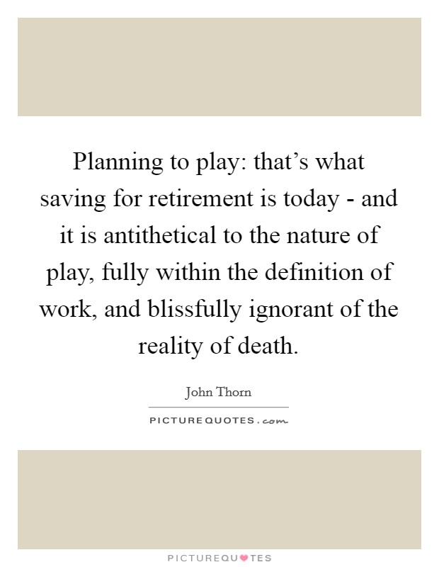 Planning to play: that's what saving for retirement is today - and it is antithetical to the nature of play, fully within the definition of work, and blissfully ignorant of the reality of death. Picture Quote #1