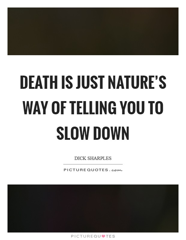 Death is just nature's way of telling you to slow down Picture Quote #1