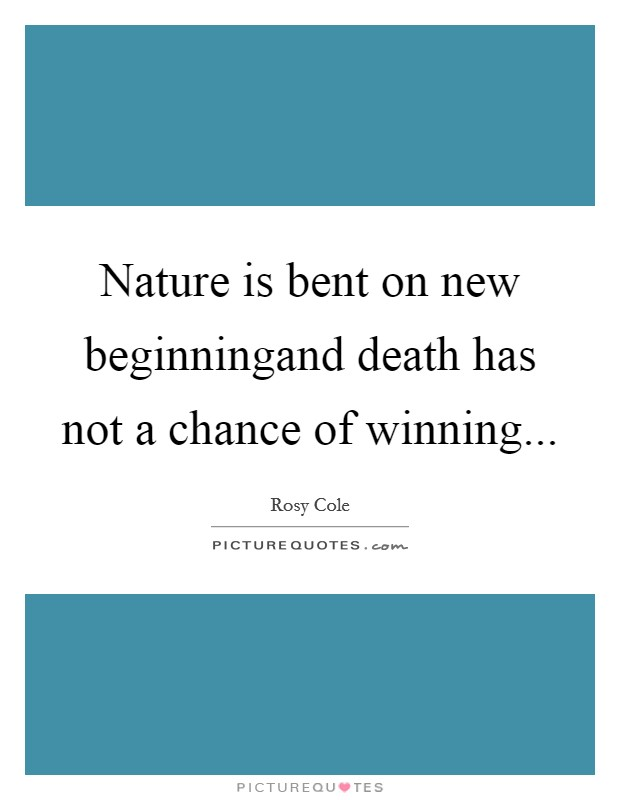 Nature is bent on new beginningand death has not a chance of winning Picture Quote #1