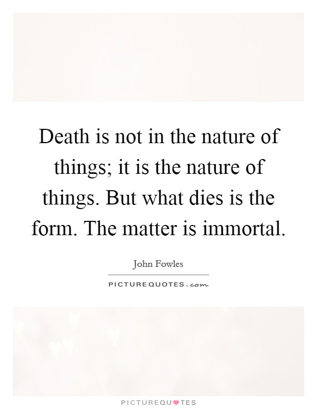 Death is not in the nature of things; it is the nature of things. But what dies is the form. The matter is immortal Picture Quote #1