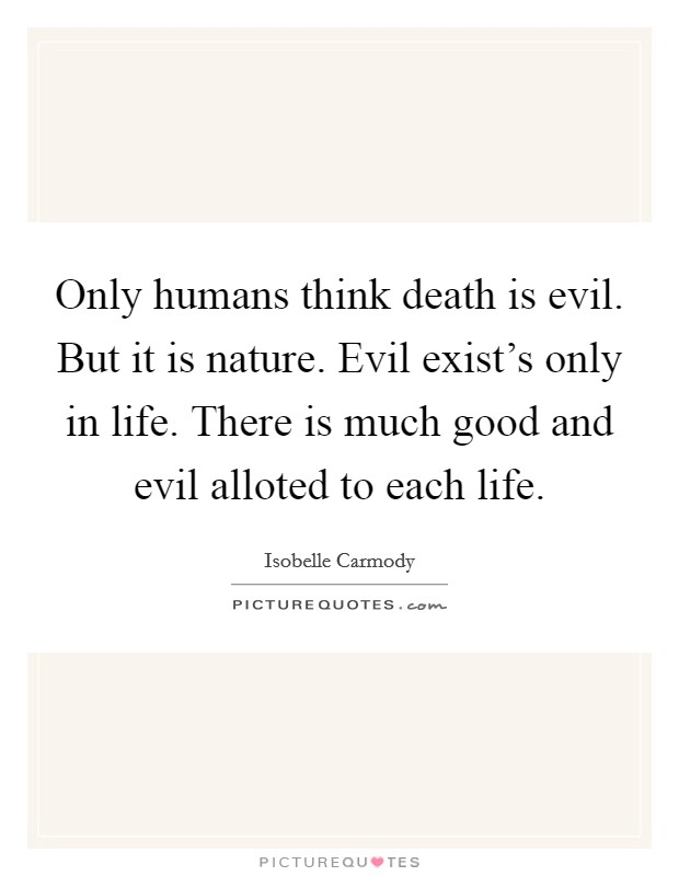 Only humans think death is evil. But it is nature. Evil exist's only in life. There is much good and evil alloted to each life Picture Quote #1