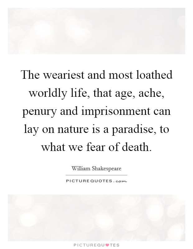 The weariest and most loathed worldly life, that age, ache, penury and imprisonment can lay on nature is a paradise, to what we fear of death Picture Quote #1