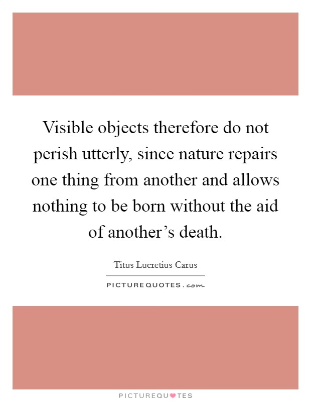 Visible objects therefore do not perish utterly, since nature repairs one thing from another and allows nothing to be born without the aid of another's death Picture Quote #1
